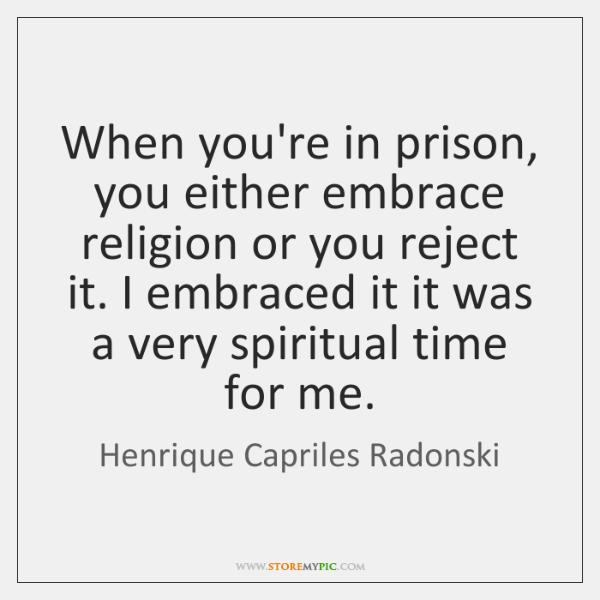 When you're in prison, you either embrace religion or you reject it. ...