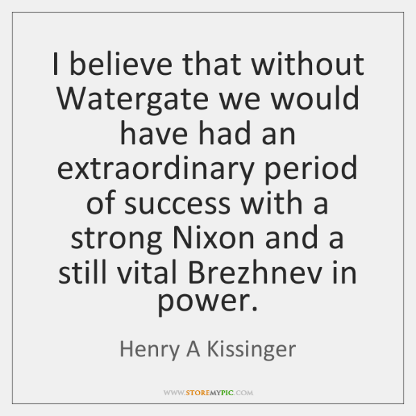 I believe that without Watergate we would have had an extraordinary period ...
