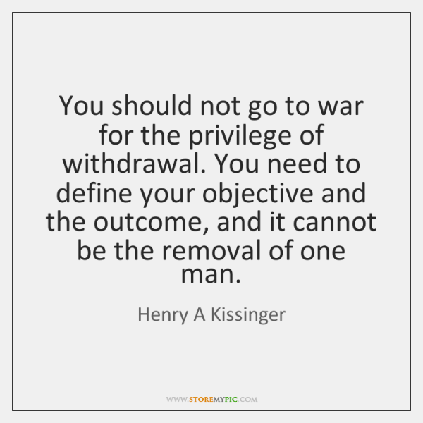You should not go to war for the privilege of withdrawal. You ...