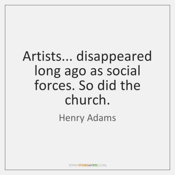 Artists... disappeared long ago as social forces. So did the church.