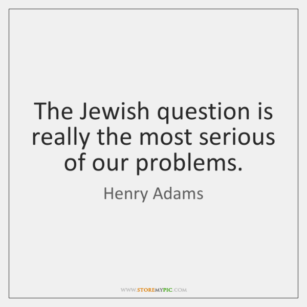The Jewish question is really the most serious of our problems.
