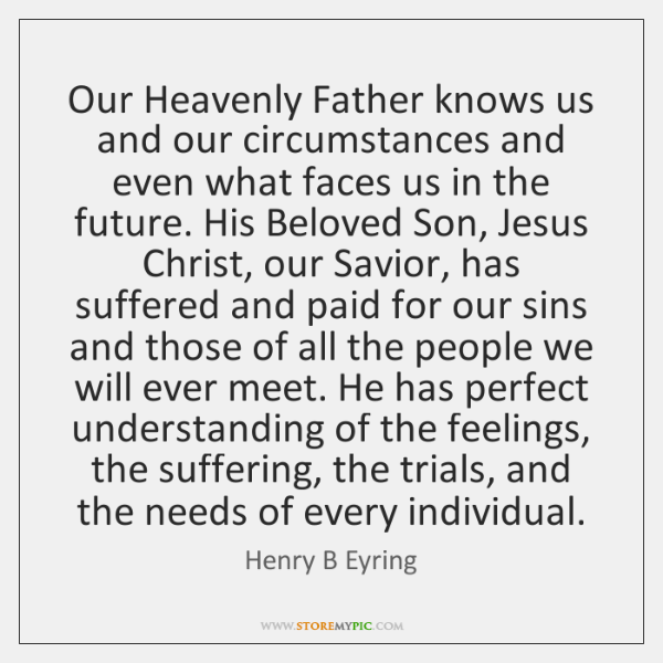 Our Heavenly Father knows us and our circumstances and even what faces ...