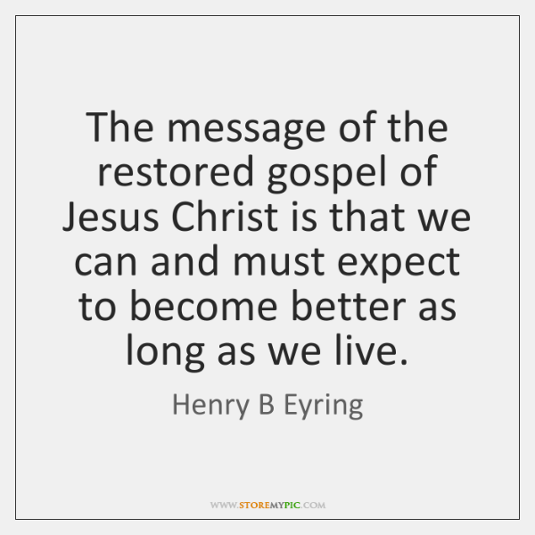 The message of the restored gospel of Jesus Christ is that we ...