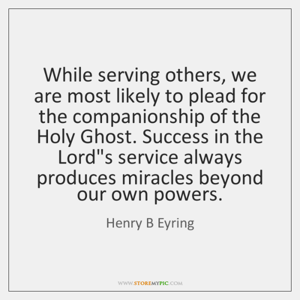 While serving others, we are most likely to plead for the companionship ...