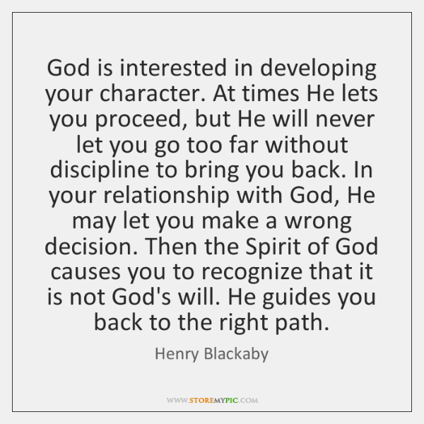God is interested in developing your character. At times He lets you ...