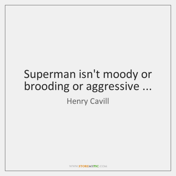 Superman isn't moody or brooding or aggressive ...