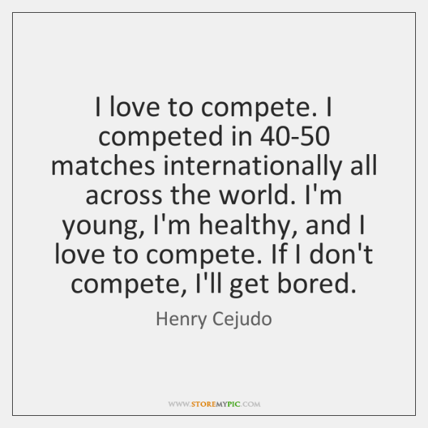 I love to compete. I competed in 40-50 matches internationally all across ...
