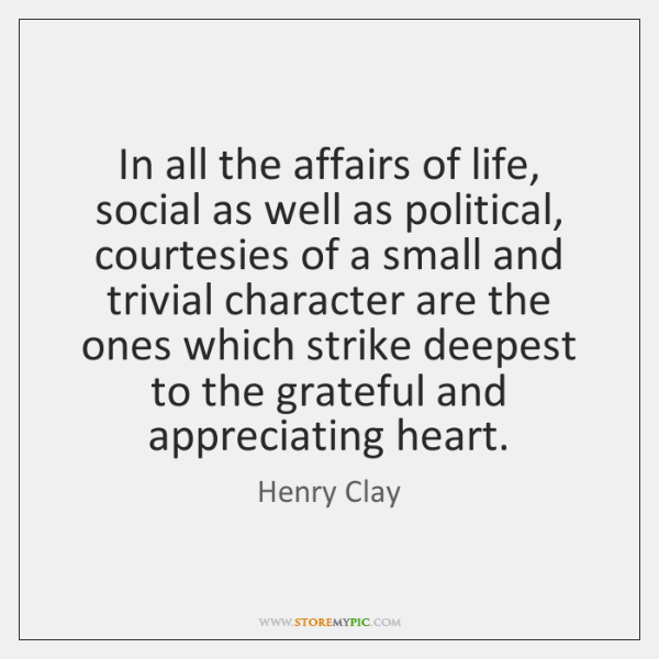In all the affairs of life, social as well as political, courtesies ...