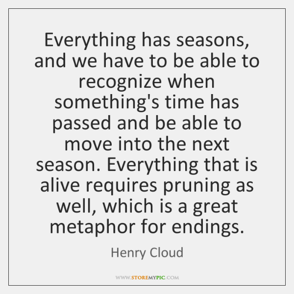 Everything has seasons, and we have to be able to recognize when ...
