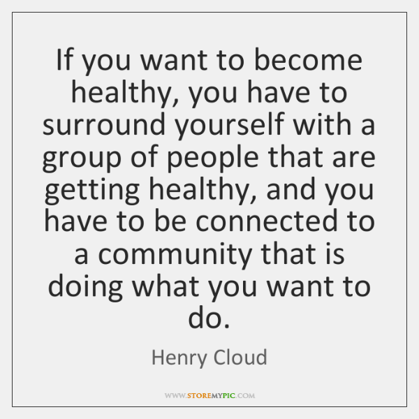 If you want to become healthy, you have to surround yourself with ...