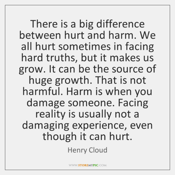 There is a big difference between hurt and harm. We all hurt ...