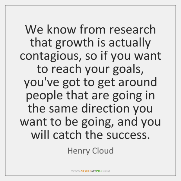 We know from research that growth is actually contagious, so if you ...