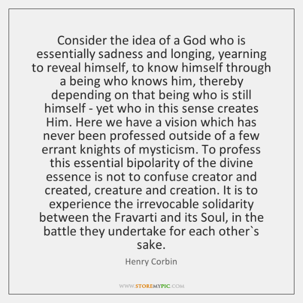 Consider the idea of a God who is essentially sadness and longing, ...