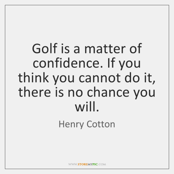 Golf is a matter of confidence. If you think you cannot do ...