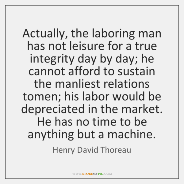 Actually, the laboring man has not leisure for a true integrity day ...