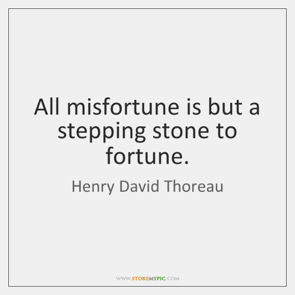 All misfortune is but a stepping stone to fortune.