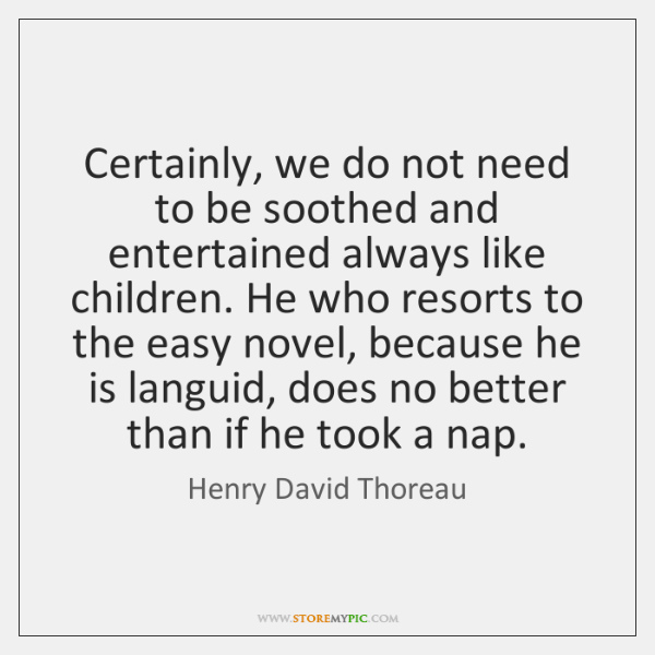 Certainly, we do not need to be soothed and entertained always like ...