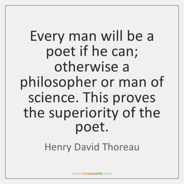 Every man will be a poet if he can; otherwise a philosopher ...