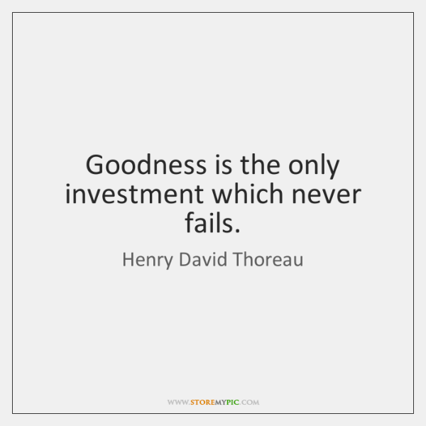Goodness is the only investment which never fails.