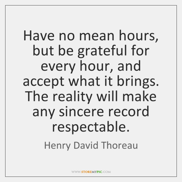 Have no mean hours, but be grateful for every hour, and accept ...