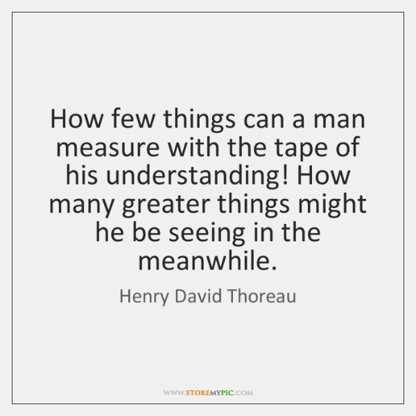 How few things can a man measure with the tape of his ...
