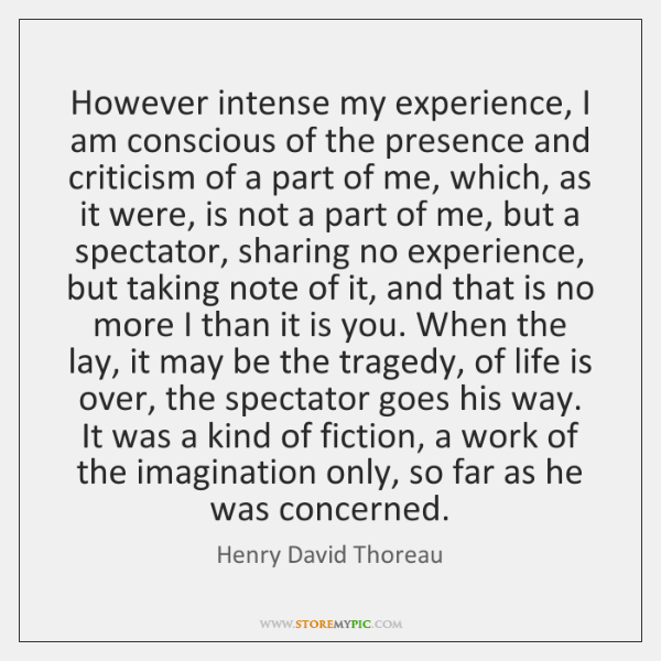 However intense my experience, I am conscious of the presence and criticism ...