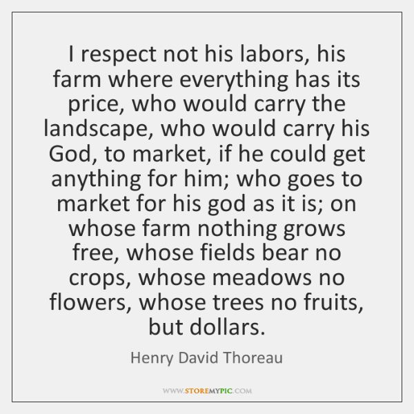 I respect not his labors, his farm where everything has its price, ...