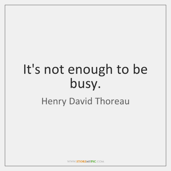 It's not enough to be busy.