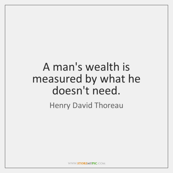 A man's wealth is measured by what he doesn't need.