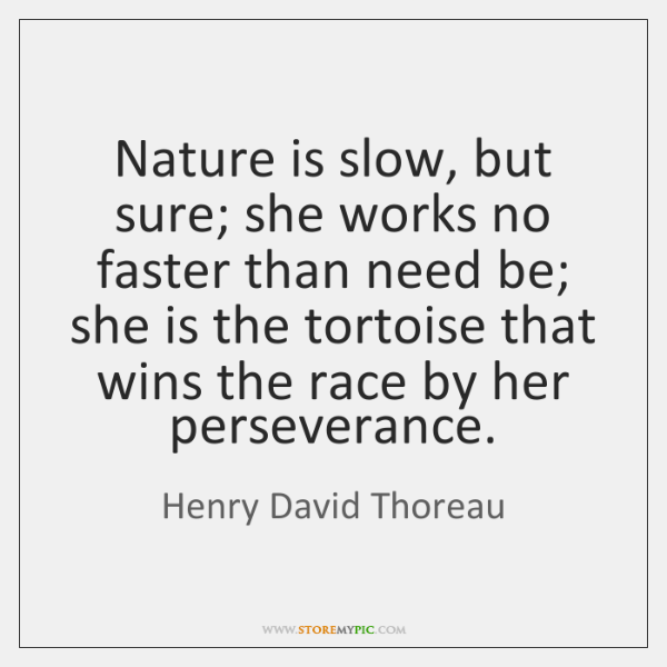Nature is slow, but sure; she works no faster than need be; ...