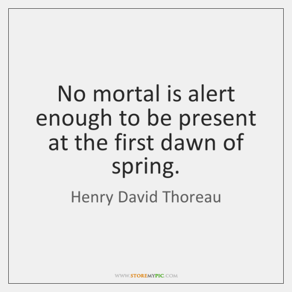 No mortal is alert enough to be present at the first dawn ...