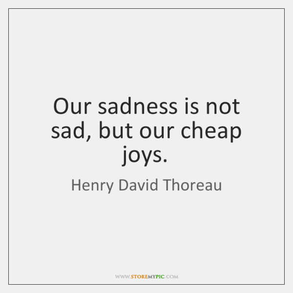 Our sadness is not sad, but our cheap joys.