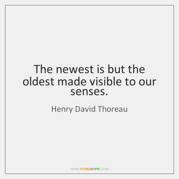 The newest is but the oldest made visible to our senses.