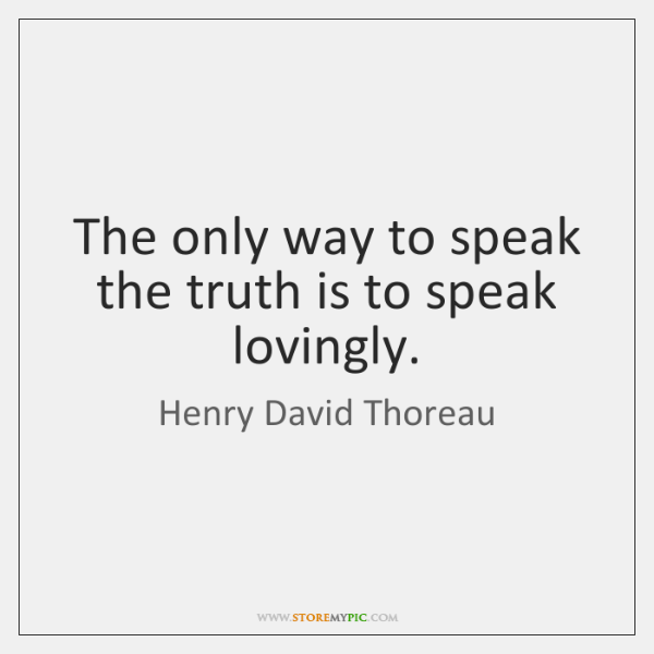 The only way to speak the truth is to speak lovingly.