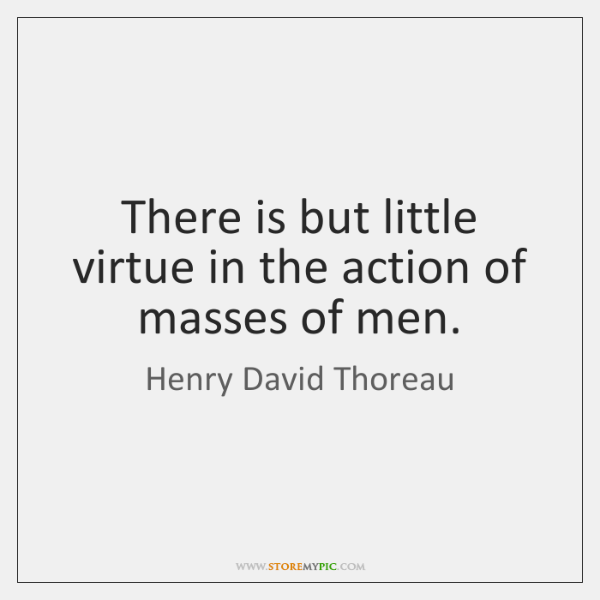 There is but little virtue in the action of masses of men.