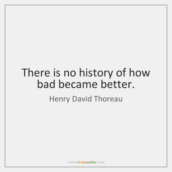 There is no history of how bad became better.