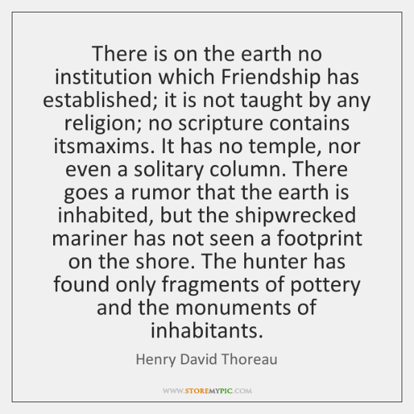 There is on the earth no institution which Friendship has established; it ...
