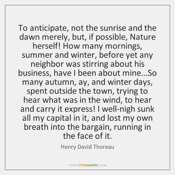 To anticipate, not the sunrise and the dawn merely, but, if possible, ...