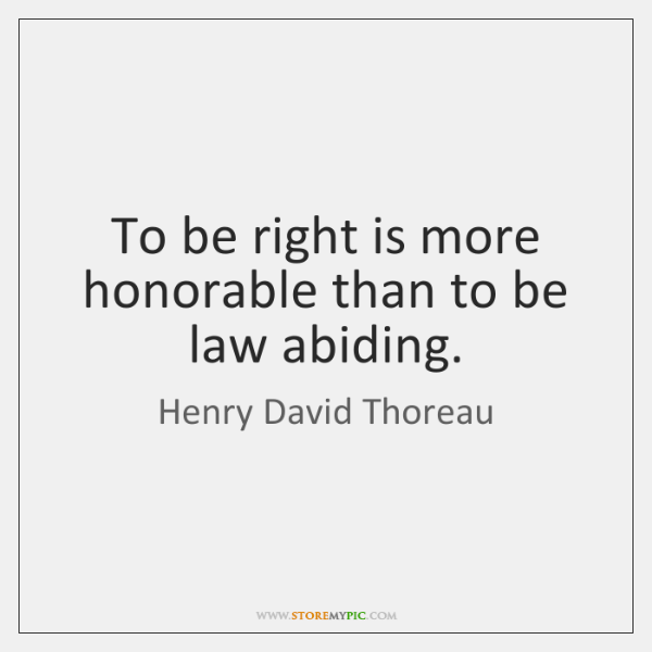 To be right is more honorable than to be law abiding.