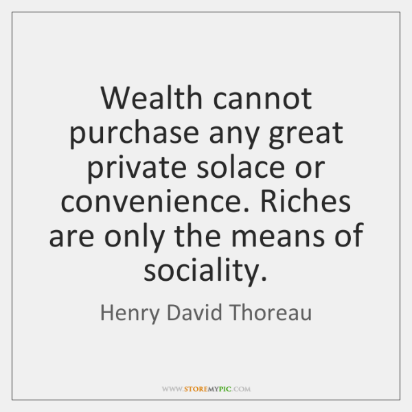 Wealth cannot purchase any great private solace or convenience. Riches are only ...
