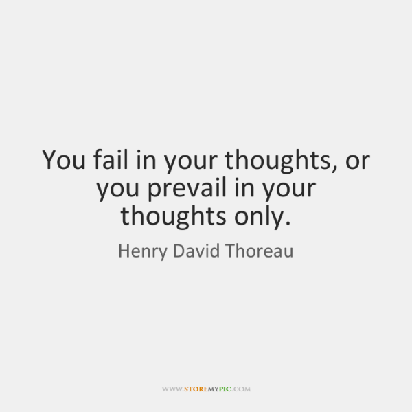 You fail in your thoughts, or you prevail in your thoughts only.