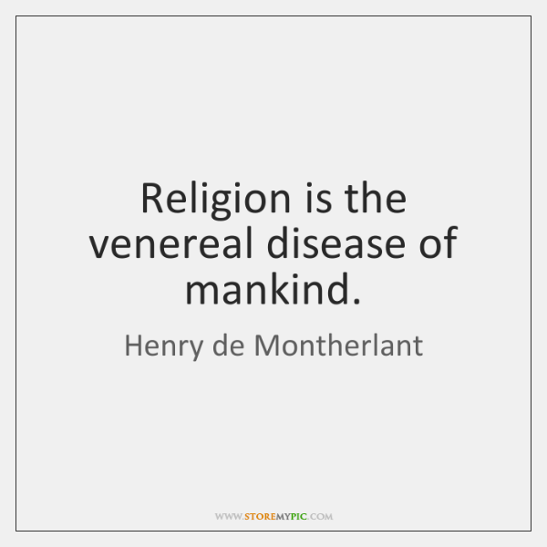 Religion is the venereal disease of mankind.