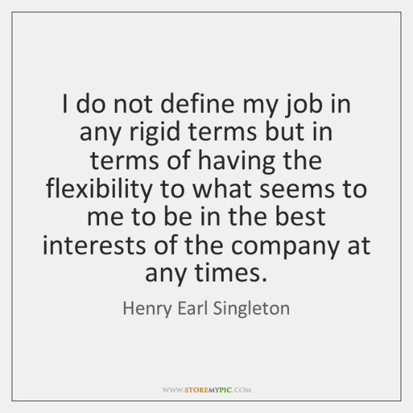 I do not define my job in any rigid terms but in ...
