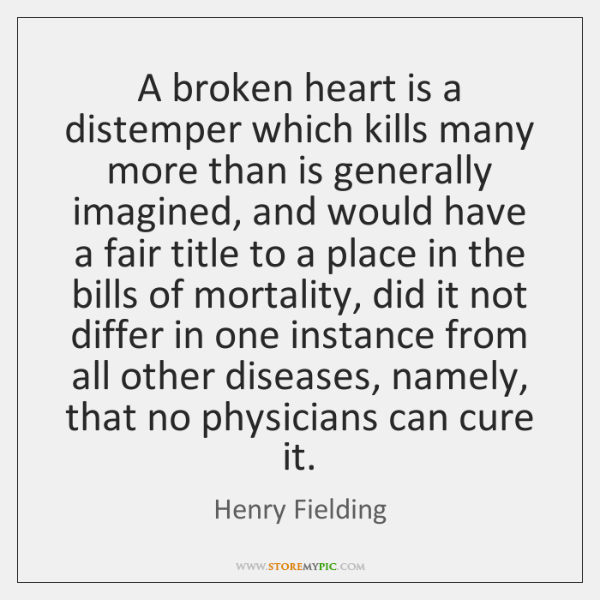 A broken heart is a distemper which kills many more than is ...