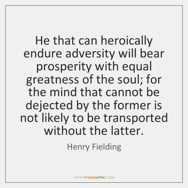 He that can heroically endure adversity will bear prosperity with equal greatness ...