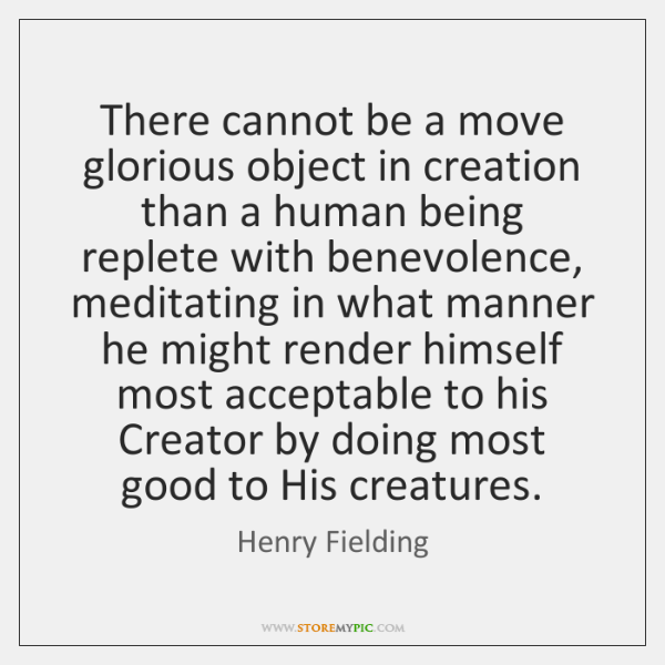 There cannot be a move glorious object in creation than a human ...