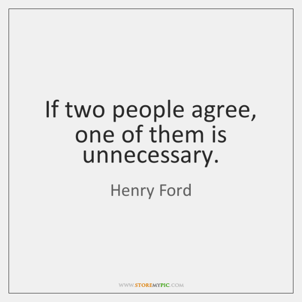 If two people agree, one of them is unnecessary.