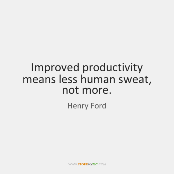 Improved productivity means less human sweat, not more.