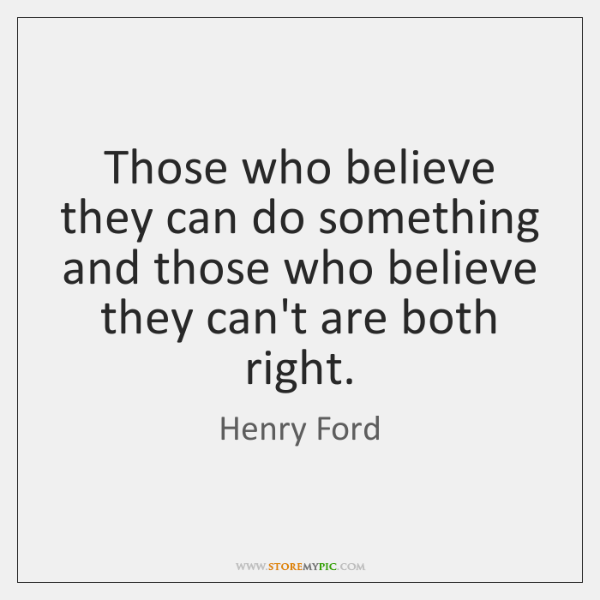 Those who believe they can do something and those who believe they ...