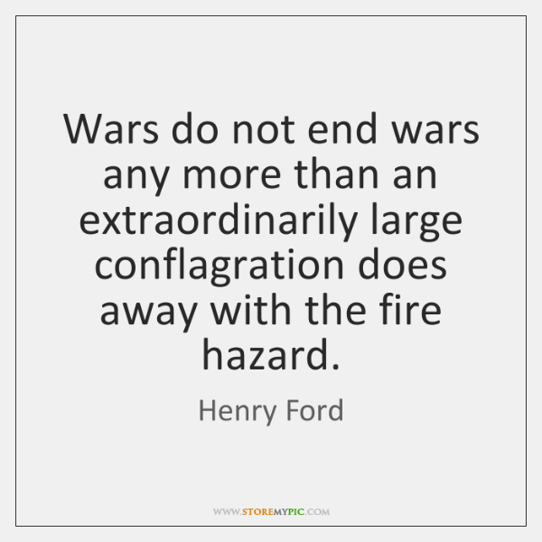 Wars do not end wars any more than an extraordinarily large conflagration ...
